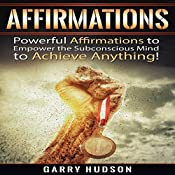 Affirmations: Powerful Affirmations to Empower the Subconscious Mind to Achieve Anything | [Garry Hudson]