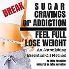 Break Sugar Cravings or Addiction, Feel Full, Lose Weight: An Astonishing Essential Oil Method Hörbuch von Kathy Heshelow Gesprochen von: Kathy Heshelow
