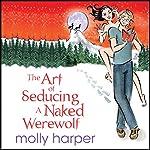 The Art of Seducing a Naked Werewolf   Molly Harper