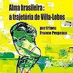 Alma Brasileira: a Trajetória de Villa-Lobos [Brazilian Soul: Villa-Lobos's Path] | Irineu Franco Perpetuo