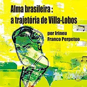 Alma Brasileira: a Trajetória de Villa-Lobos [Brazilian Soul: Villa-Lobos's Path] Audiobook