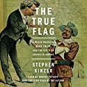 The True Flag: Theodore Roosevelt, Mark Twain, and the Birth of American Empire Audiobook by Stephen Kinzer Narrated by Robert Petkoff