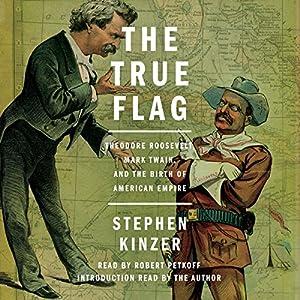 The True Flag: Theodore Roosevelt, Mark Twain, and the Birth of American Empire Hörbuch von Stephen Kinzer Gesprochen von: Robert Petkoff
