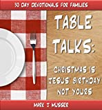 TABLE TALKS: Christmas is Jesus Birthday Not Yours (30 Day Devotionals for Families)