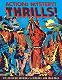 Action! Mystery! Thrills!: Comic Book Covers of the Golden Age 1933-45