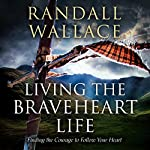 Living the Braveheart Life: Finding the Courage to Follow Your Heart | Randall Wallace