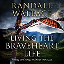 Living the Braveheart Life: Finding the Courage to Follow Your Heart (       UNABRIDGED) by Randall Wallace Narrated by Matt Baugher