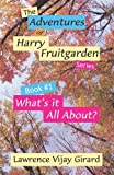 The Adventures of Harry Fruitgarden: What's it All About (Book 1) (The Adventures of Harry Fruitgarden, 1)