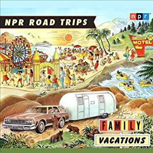 NPR Road Trips: Family Vacations: Stories that Take You Away | [National Public Radio]