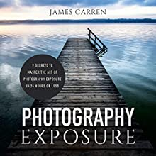 Photography Exposure: 9 Secrets to Master the Art of Photography Exposure in 24h or Less (       UNABRIDGED) by James Carren Narrated by Fred DeRuvo