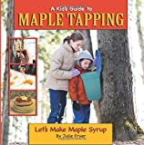 A Kid's Guide to Maple Tapping: Let's Make Maple Syrup