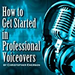 How to Get Started in Professional Voiceover: The Kickstarter Guide to Working From Home as a Voice Over Artist for Hire | Christopher Emerson