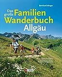 Das gro�e Familienwanderbuch Allg�u: Die sch�nsten Touren zu H�tten, Gipfeln, Almen und Bergwiesen.