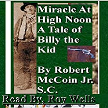 Miracle at High Noon: A Tale of Billy the Kid (       UNABRIDGED) by Robert McCoin Jr. S.C. Narrated by Roy Wells