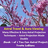 Astral Travel & Aura Viewing: Many Effective & Easy Astral Projection Techniques -- Astral Projection Made Doable, (Book 1 of 3, You Can Astral Project)