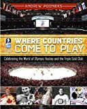Andrew Podnieks Where Countries Come to Play: Celebrating the World of Olympic Hockey and the Triple Gold Club