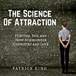 The Science of Attraction: Flirting, Sex, and How to Engineer Chemistry and Love | Patrick King