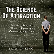 The Science of Attraction: Flirting, Sex, and How to Engineer Chemistry and Love Audiobook by Patrick King Narrated by Joe Hempel