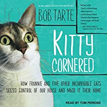 Kitty Cornered: How Frannie and Five Other Incorrigible Cats Seized Control of Our House and Made It Their Home Audiobook by Bob Tarte Narrated by Tom Perkins