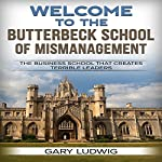 Welcome to the Butterbeck School of Mismanagement: The Business School That Creates Terrible Leaders | Gary Ludwig