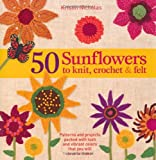 img - for 50 Sunflowers to Knit, Crochet & Felt: Patterns and Projects Packed with Lush and Vibrant Colors That You Will Love to Make book / textbook / text book