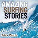Amazing Surfing Stories: Tales of Incredible Waves and Remarkable Riders (       UNABRIDGED) by Alex Wade Narrated by Mark Meadows