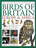 The Illustrated Encyclopedia of Birds of Britain, Europe & Africa: A fine visual guide to over 400 birds inhabiting these continents (1780190042) by Alderton, David