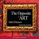 The Opposite of Art Audiobook by Athol Dickson Narrated by Peter Jay Fernandez
