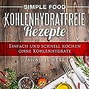 Simple Food - Kohlenhydratfreie Rezepte: Einfach und schnell kochen ohne Kohlenhydrate, Volume 1 Hörbuch von Jana Bechtel Gesprochen von: Johanna Esiel