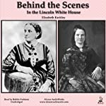 Behind the Scenes in the Lincoln White House: Thirty Years a Slave and Four Years in the White House | Elizabeth Keckley