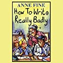 How to Write Really Badly Audiobook by Anne Fine Narrated by Richard Mitchley
