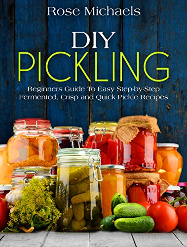 DIY Pickling: Beginners Guide To Easy Step-By-Step Fermented, Crisp, And Quick Pickle Recipes by Rose Michaels