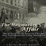 The Haymarket Affair: The History of the Riots in Chicago that Galvanized the Labor Movement |  Charles River Editors