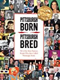 img - for Pittsburgh Born, Pittsburgh Bred: 500 of the More Famous People Who Have Called Pittsburgh Home book / textbook / text book