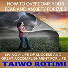 How to Overcome Your Fear and Anxiety Forever: Living a Life of Success and Great Accomplishment for Life Audiobook by Taiwo Rotimi Narrated by sangita chauhan