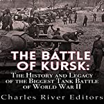 The Battle of Kursk: The History and Legacy of the Biggest Tank Battle of World War II |  Charles River Editors