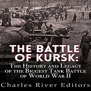 The Battle of Kursk: The History and Legacy of the Biggest Tank Battle of World War II Hörbuch von  Charles River Editors Gesprochen von: David Zarbock