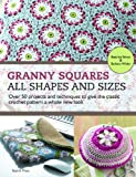 Granny Squares - All Shapes & Sizes: Over 50 Projects and Techniques to Give the Classic Crochet Pattern a Whole New Look