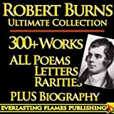 ROBERT BURNS COMPLETE WORKS ULTIMATE COLLECTION 300+ WORKS All Poetry, Poems, Songs, Ballads, Letters, Rarities PLUS BIOGRAPHY [Annotated] (English Edition)
