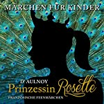 Prinzessin Rosette: Französische Feenmärchen (Märchen für Kinder) | Marie-Catherine D'Aulnoy
