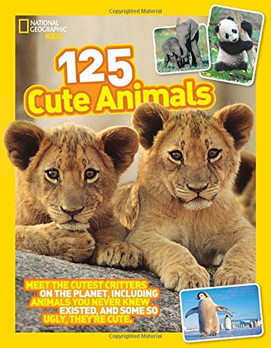 125 Cute Animals: Meet the Cutest Critters on the Planet, Including Animals You Never Knew Existed, and Some So Ugly They're Cute (National Geographic Kids) PDF