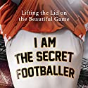 I Am The Secret Footballer: Lifting the Lid on the Beautiful Game (       UNABRIDGED) by The Secret Footballer Narrated by Damian Lynch