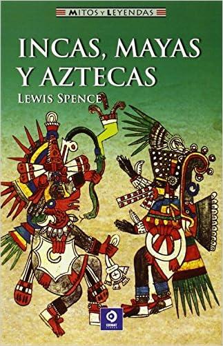 Incas, mayas y aztecas (Mitos y leyendas) (Spanish Edition) written by Lewis Spence
