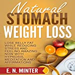 Natural Stomach Weight Loss: Lose Belly Fat While Reducing Stress and Feeling Amazing Now with Hypnosis, Meditation and Affirmations | E. N. Minter