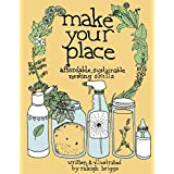 Make Your Place: Affordable, Sustainable Nesting Skillsby Raleigh Briggs