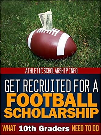 What 10th Graders Need To Do Get Recruited For A Football Scholarship (Football Recruit Book 2)