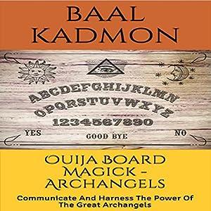 Ouija Board Magick: Archangels Edition: Communicate and Harness the Power of the Great Archangels Hörbuch von Baal Kadmon Gesprochen von: Baal Kadmon
