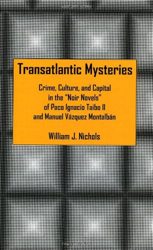 Transatlantic Mysteries: Crime, Culture, and Capital in the 'Noir Novels' of Paco Ignacio Taibo II and Manuel Vázquez M