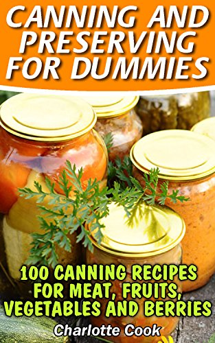 Canning and Preserving for Dummies: 100 Canning Recipes for Meat, Fruits, Vegetables and Berries: (How To Store Food And Water, Jar Food) by Charlotte Cook