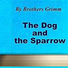 The Dog and the Sparrow (       UNABRIDGED) by Brothers Grimm Narrated by Anastasia Bertollo